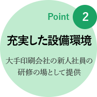 point2: 充実した設備環境 大手印刷会社の新人社員の研修の場として提供