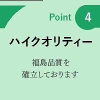 point4: ハイクオリティー 福島品質を確立しております